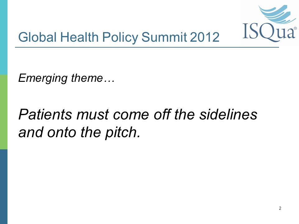 Global Health Policy Summit 2012 Emerging theme… Patients must come off the sidelines and onto the pitch. 2