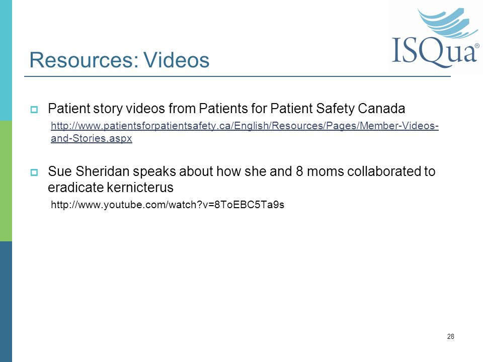 Resources: Videos  Patient story videos from Patients for Patient Safety Canada http://www.patientsforpatientsafety.ca/English/Resources/Pages/Member-Videos- and-Stories.aspx  Sue Sheridan speaks about how she and 8 moms collaborated to eradicate kernicterus http://www.youtube.com/watch v=8ToEBC5Ta9s 28
