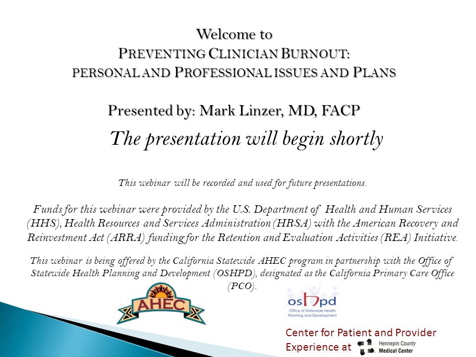 Welcome to P REVENTING C LINICIAN B URNOUT : PERSONAL AND P ROFESSIONAL ISSUES AND P LANS Presented by: Mark Linzer, MD, FACP The presentation will begin shortly This webinar will be recorded and used for future presentations.