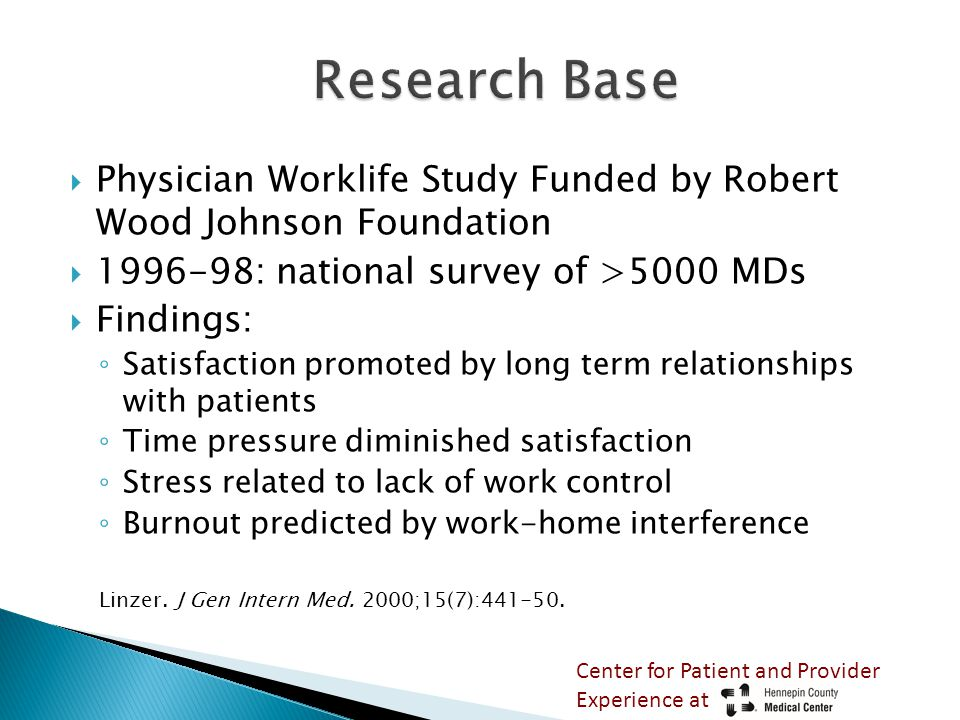  Physician Worklife Study Funded by Robert Wood Johnson Foundation  1996-98: national survey of >5000 MDs  Findings: ◦ Satisfaction promoted by long term relationships with patients ◦ Time pressure diminished satisfaction ◦ Stress related to lack of work control ◦ Burnout predicted by work-home interference Linzer.