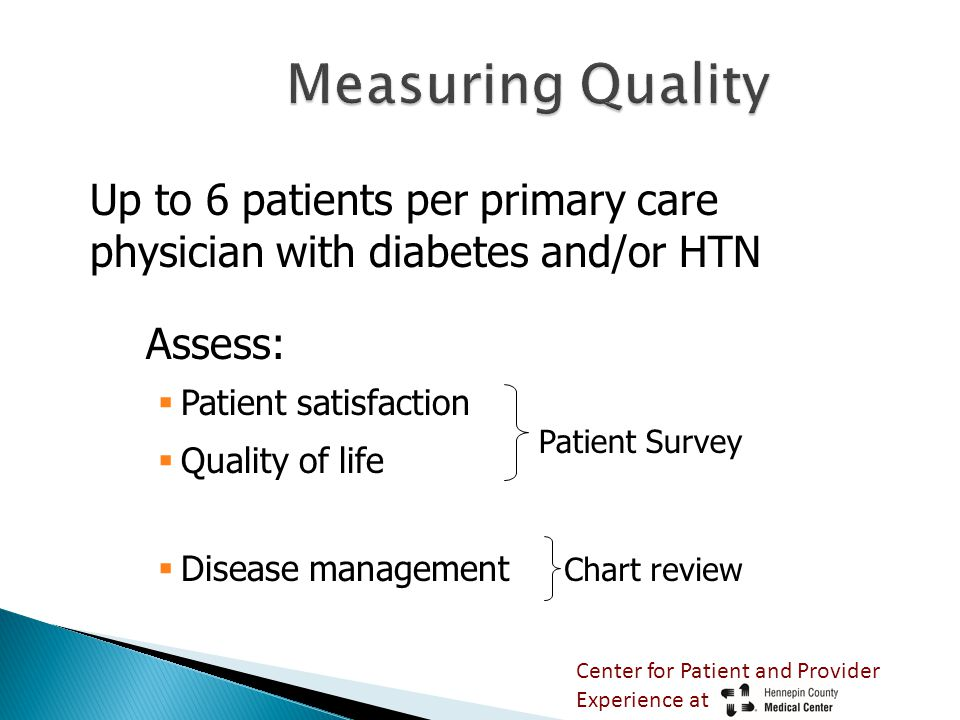 Measuring Quality Up to 6 patients per primary care physician with diabetes and/or HTN Assess:  Patient satisfaction  Quality of life  Disease management Patient Survey Chart review Center for Patient and Provider Experience at