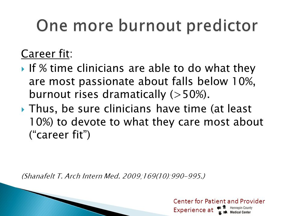Career fit:  If % time clinicians are able to do what they are most passionate about falls below 10%, burnout rises dramatically (>50%).