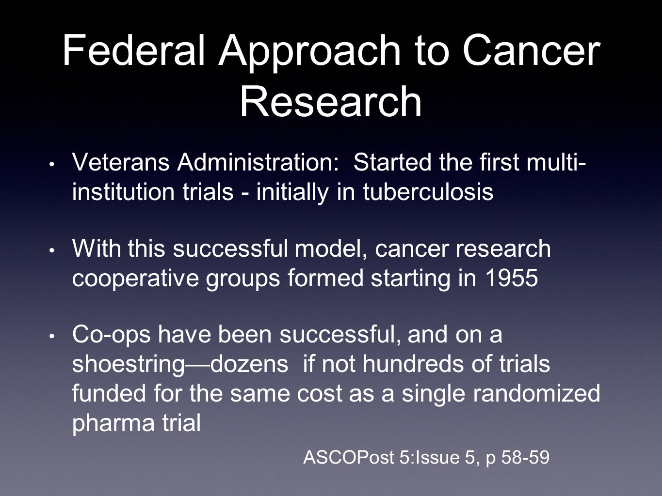 Federal Approach to Cancer Research Veterans Administration: Started the first multi- institution trials - initially in tuberculosis With this successful model, cancer research cooperative groups formed starting in 1955 Co-ops have been successful, and on a shoestring—dozens if not hundreds of trials funded for the same cost as a single randomized pharma trial ASCOPost 5:Issue 5, p 58-59