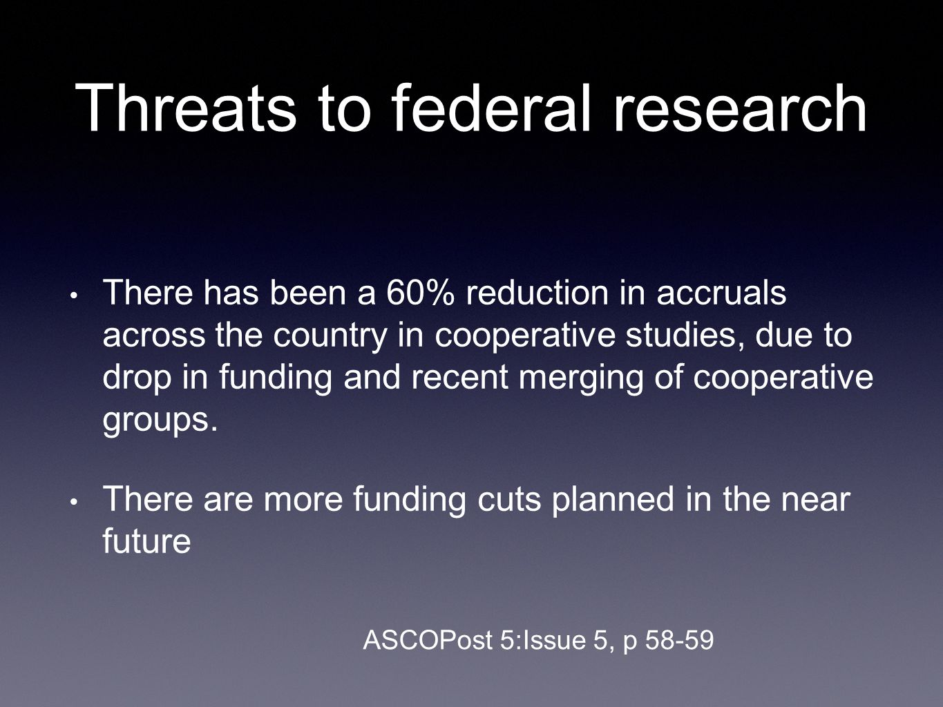 Threats to federal research There has been a 60% reduction in accruals across the country in cooperative studies, due to drop in funding and recent merging of cooperative groups.