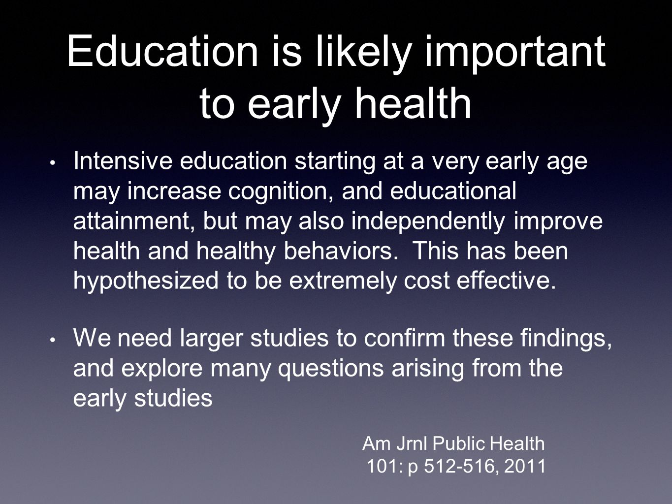 Education is likely important to early health Intensive education starting at a very early age may increase cognition, and educational attainment, but may also independently improve health and healthy behaviors.