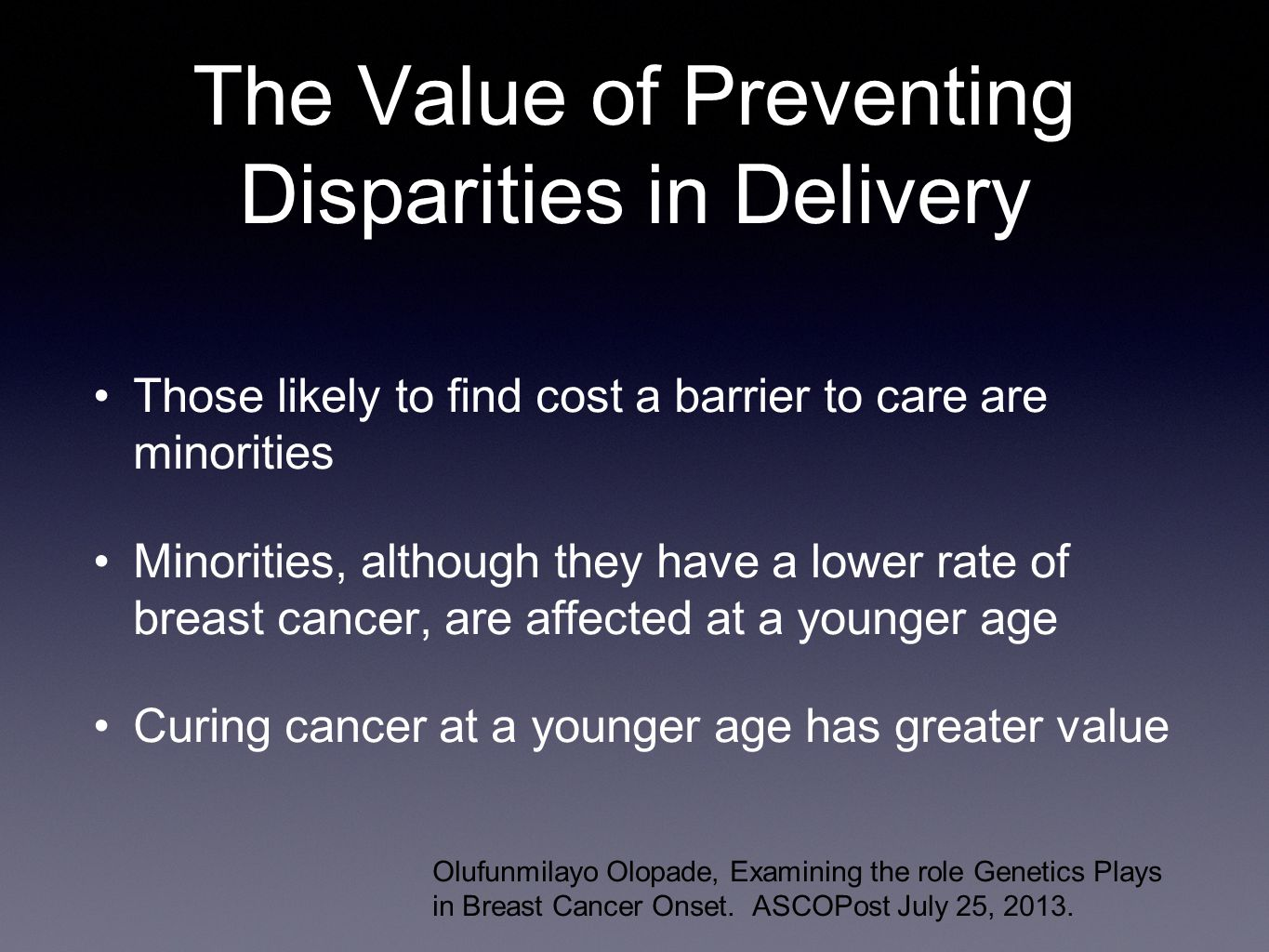 The Value of Preventing Disparities in Delivery Those likely to find cost a barrier to care are minorities Minorities, although they have a lower rate of breast cancer, are affected at a younger age Curing cancer at a younger age has greater value Olufunmilayo Olopade, Examining the role Genetics Plays in Breast Cancer Onset.