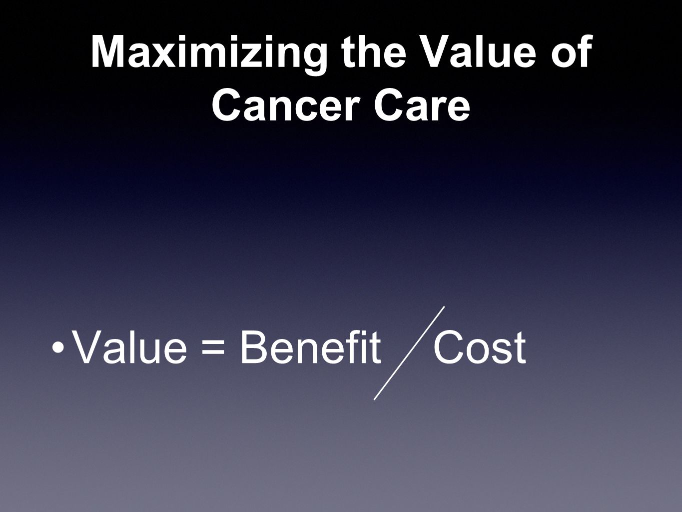 Defining the Value of Cancer Prevention,Screening, or Treatment Survival Quality-adjusted survival (QUALY) Quality of life –Symptoms of cancer –Side effects of treatment Cost Toward Patient-Centered Drug Development in Oncology Ethan Basch, M.D.