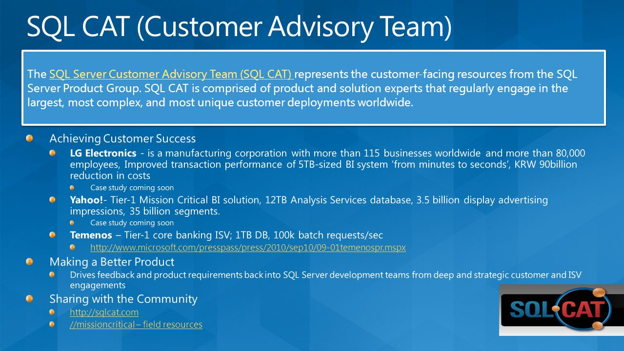 The SQL Server Customer Advisory Team (SQL CAT) represents the customer-facing resources from the SQL Server Product Group.