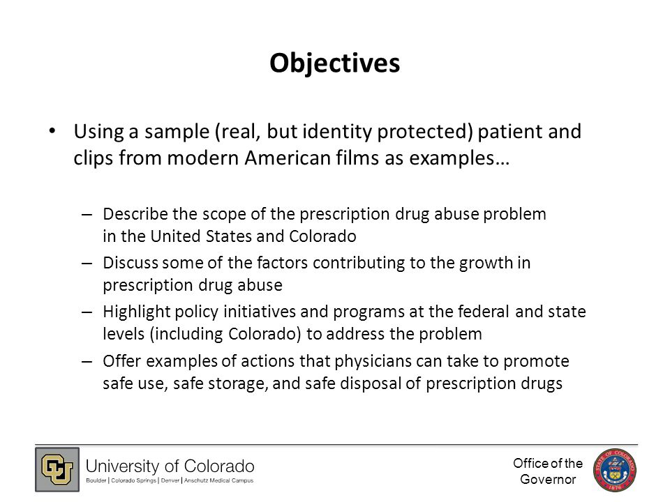 Office of the Governor Objectives Using a sample (real, but identity protected) patient and clips from modern American films as examples… – Describe the scope of the prescription drug abuse problem in the United States and Colorado – Discuss some of the factors contributing to the growth in prescription drug abuse – Highlight policy initiatives and programs at the federal and state levels (including Colorado) to address the problem – Offer examples of actions that physicians can take to promote safe use, safe storage, and safe disposal of prescription drugs