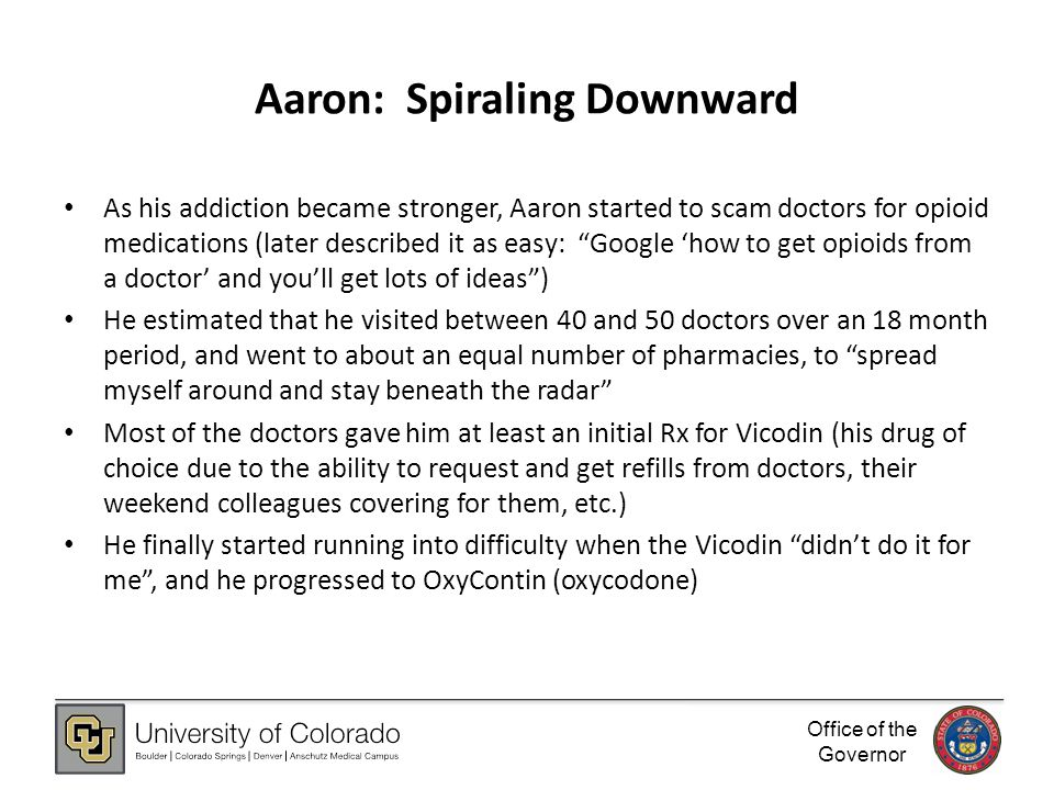 Office of the Governor Aaron: Spiraling Downward As his addiction became stronger, Aaron started to scam doctors for opioid medications (later described it as easy: Google 'how to get opioids from a doctor' and you'll get lots of ideas ) He estimated that he visited between 40 and 50 doctors over an 18 month period, and went to about an equal number of pharmacies, to spread myself around and stay beneath the radar Most of the doctors gave him at least an initial Rx for Vicodin (his drug of choice due to the ability to request and get refills from doctors, their weekend colleagues covering for them, etc.) He finally started running into difficulty when the Vicodin didn't do it for me , and he progressed to OxyContin (oxycodone)