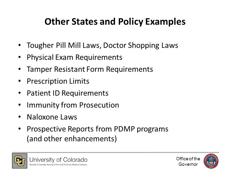 Office of the Governor Other States and Policy Examples Tougher Pill Mill Laws, Doctor Shopping Laws Physical Exam Requirements Tamper Resistant Form Requirements Prescription Limits Patient ID Requirements Immunity from Prosecution Naloxone Laws Prospective Reports from PDMP programs (and other enhancements)