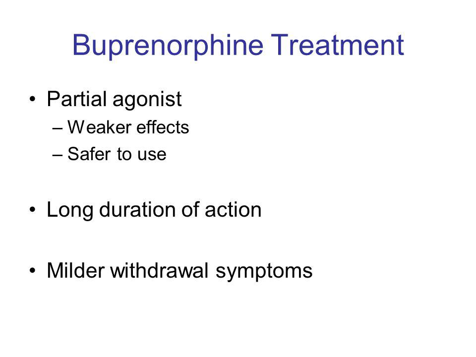 Buprenorphine Treatment Partial agonist –Weaker effects –Safer to use Long duration of action Milder withdrawal symptoms