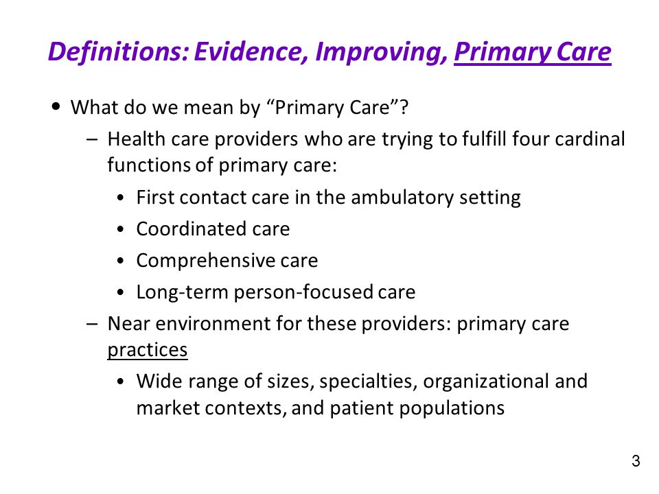 "What do we mean by ""Primary Care""? –Health care providers who are trying to fulfill four cardinal functions of primary care: First contact care in the"