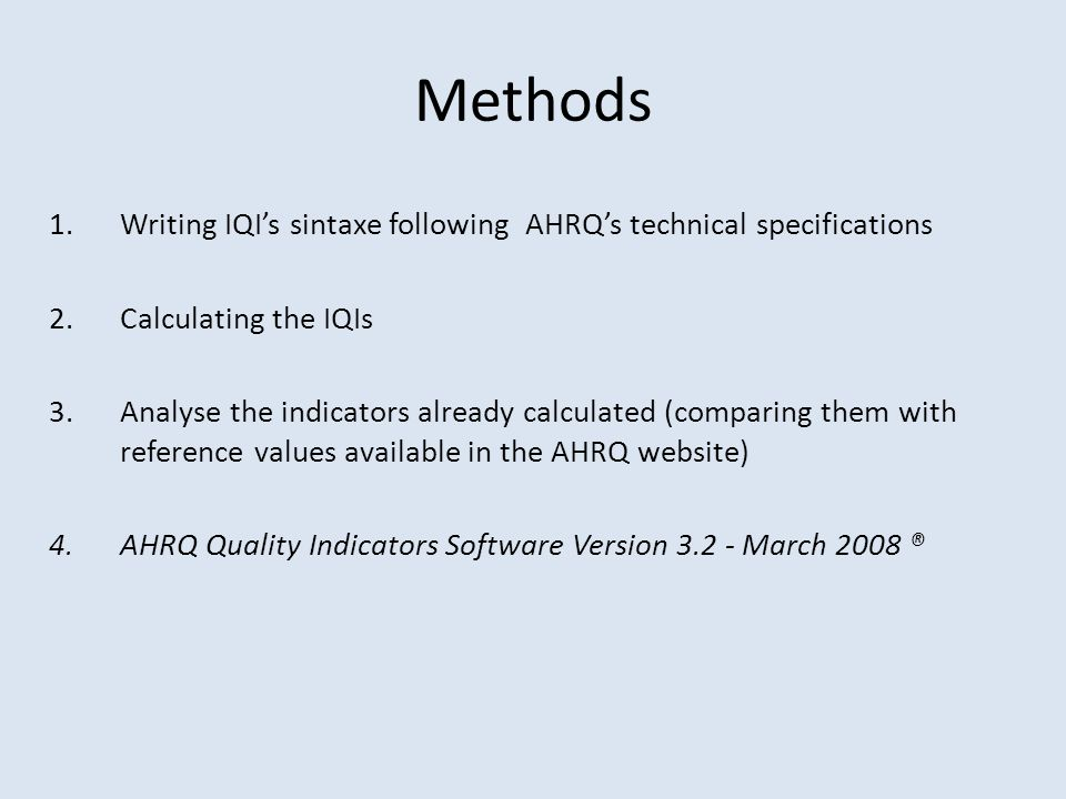 Methods 1.Writing IQI's sintaxe following AHRQ's technical specifications 2.Calculating the IQIs 3.Analyse the indicators already calculated (comparin