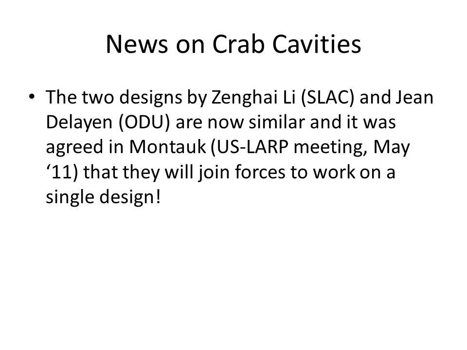 News on Crab Cavities The two designs by Zenghai Li (SLAC) and Jean Delayen (ODU) are now similar and it was agreed in Montauk (US-LARP meeting, May '11) that they will join forces to work on a single design!