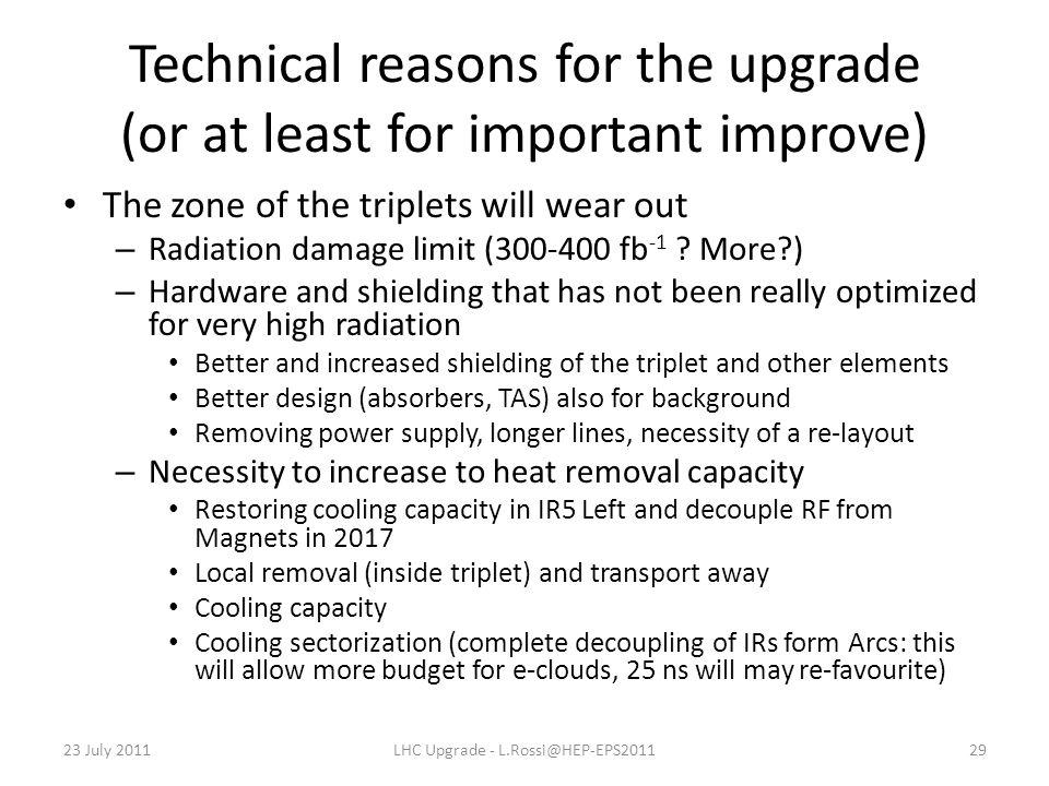 Technical reasons for the upgrade (or at least for important improve) The zone of the triplets will wear out – Radiation damage limit (300-400 fb -1 .
