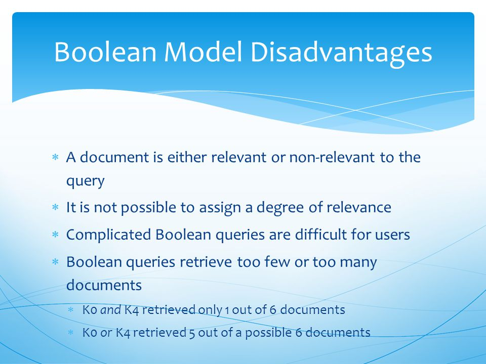  Simplicity and efficiency of implementation  Binary values can be stored using bits  reduced storage requirements  retrieval using bitwise operations is efficient  Boolean retrieval was adopted by many commercial bibliographic systems  Boolean queries are akin to database queries Boolean Model Advantages