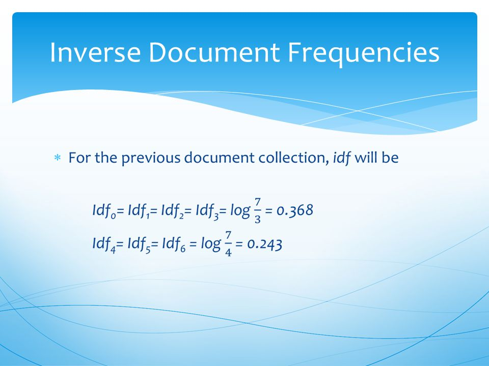  Variations of the normalized frequency  Inverse document frequency (idf)  The idf for the j th term:  N = no.