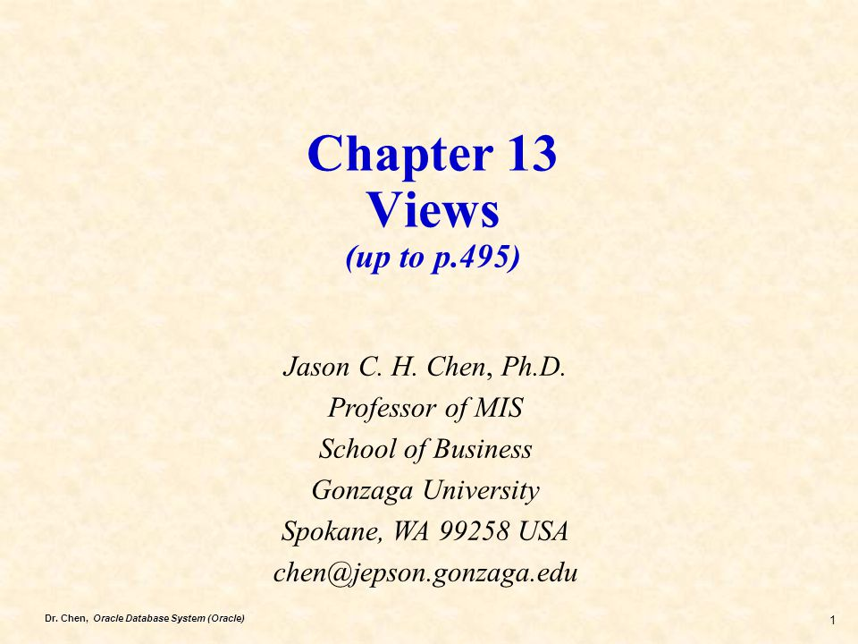 Dr. Chen, Oracle Database System (Oracle) 1 Chapter 13 Views (up to p.495) Jason C. H. Chen, Ph.D. Professor of MIS School of Business Gonzaga Univers