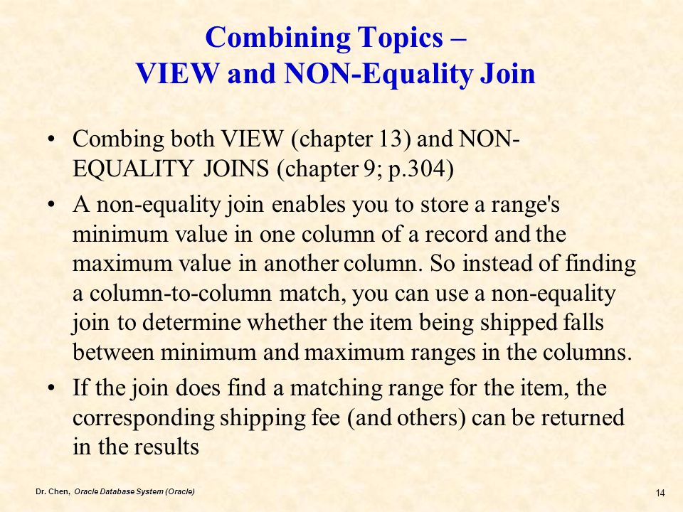 Dr. Chen, Oracle Database System (Oracle) 14 Combining Topics – VIEW and NON-Equality Join Combing both VIEW (chapter 13) and NON- EQUALITY JOINS (cha