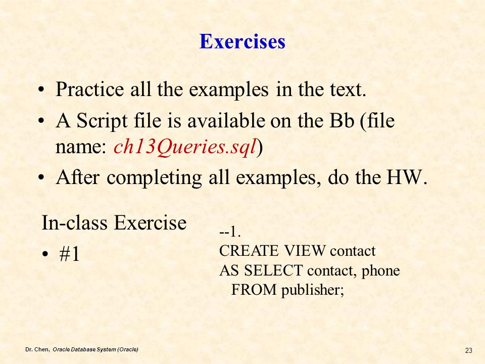 Dr. Chen, Oracle Database System (Oracle) 23 Exercises Practice all the examples in the text. A Script file is available on the Bb (file name: ch13Que