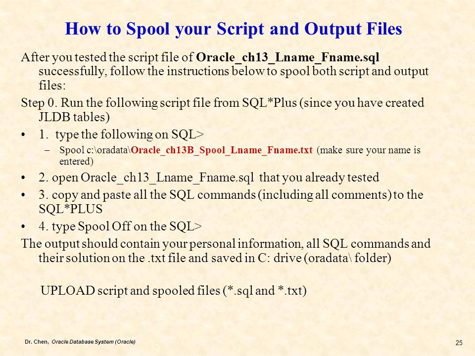Dr. Chen, Oracle Database System (Oracle) 25 How to Spool your Script and Output Files After you tested the script file of Oracle_ch13_Lname_Fname.sql