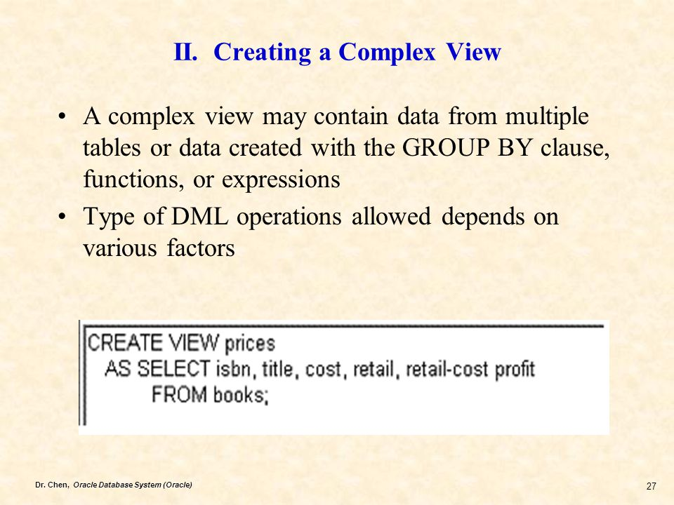 Dr. Chen, Oracle Database System (Oracle) 27 II. Creating a Complex View A complex view may contain data from multiple tables or data created with the