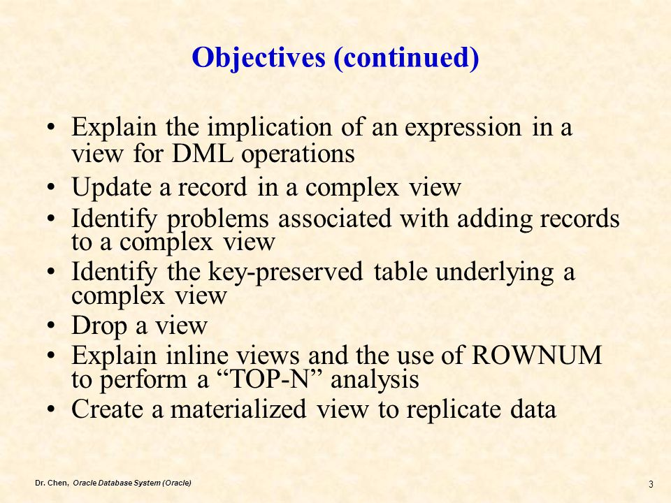 Dr. Chen, Oracle Database System (Oracle) 3 Objectives (continued) Explain the implication of an expression in a view for DML operations Update a reco