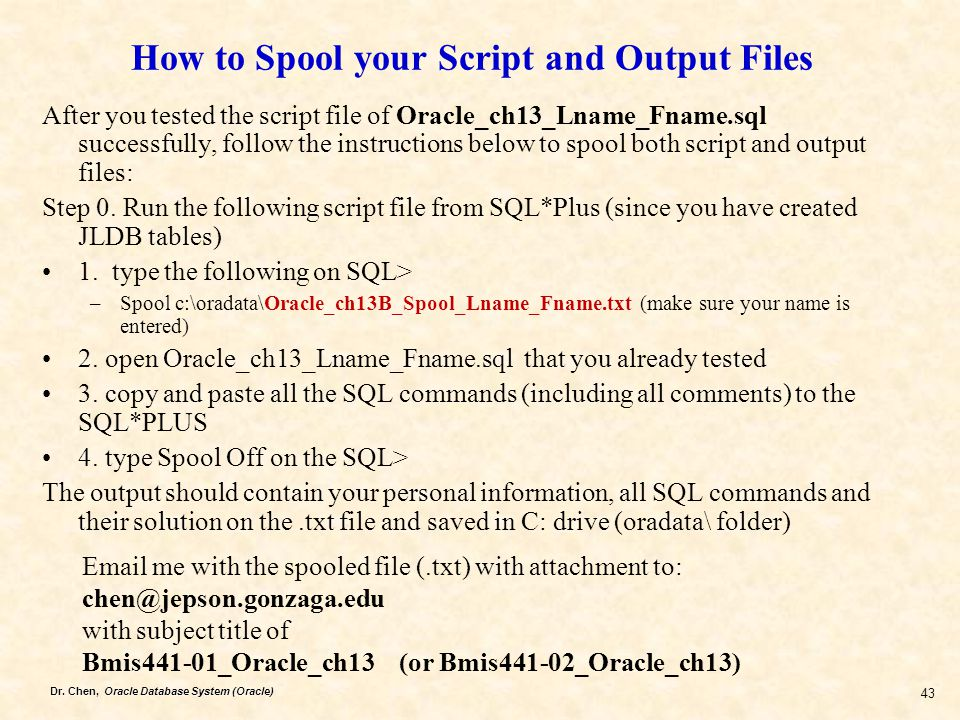 Dr. Chen, Oracle Database System (Oracle) 43 How to Spool your Script and Output Files After you tested the script file of Oracle_ch13_Lname_Fname.sql