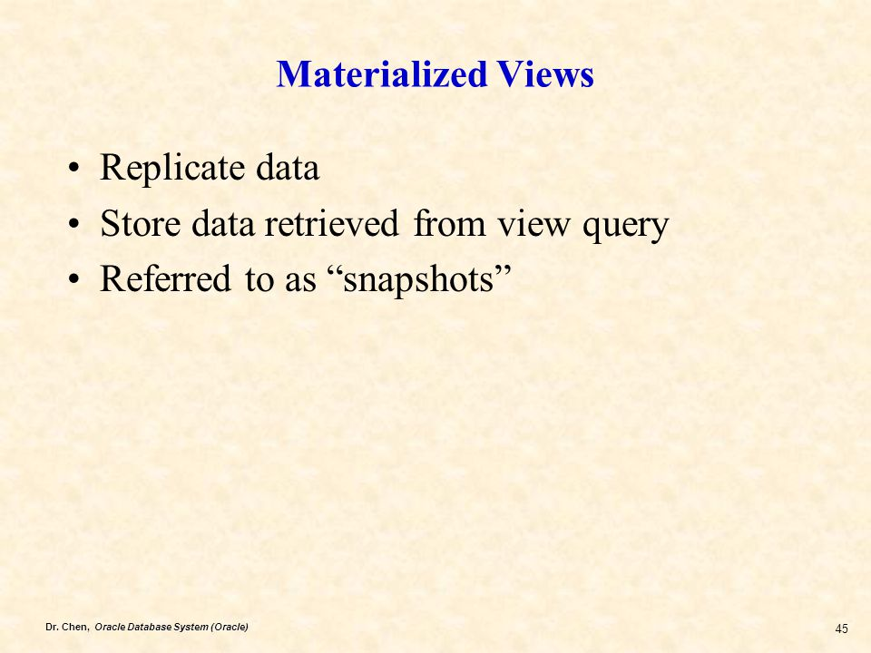 "Dr. Chen, Oracle Database System (Oracle) 45 Materialized Views Replicate data Store data retrieved from view query Referred to as ""snapshots"""