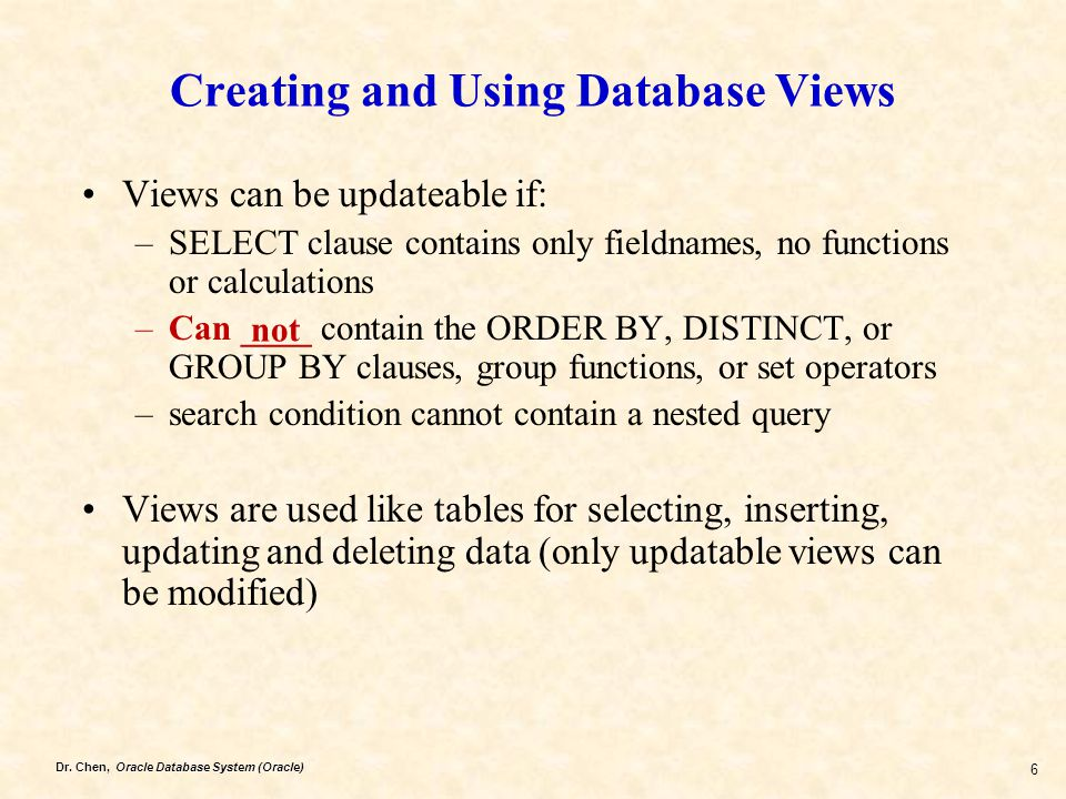 Dr. Chen, Oracle Database System (Oracle) 6 Creating and Using Database Views Views can be updateable if: –SELECT clause contains only fieldnames, no