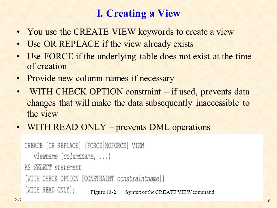 Dr. Chen, Oracle Database System (Oracle) 9 I. Creating a View You use the CREATE VIEW keywords to create a view Use OR REPLACE if the view already ex