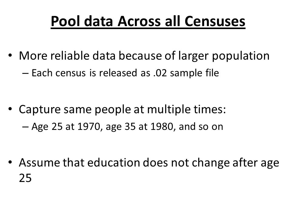 Pool data Across all Censuses More reliable data because of larger population – Each census is released as.02 sample file Capture same people at multiple times: – Age 25 at 1970, age 35 at 1980, and so on Assume that education does not change after age 25