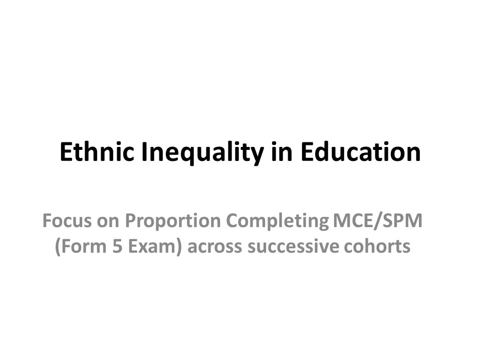 Ethnic Inequality in Education Focus on Proportion Completing MCE/SPM (Form 5 Exam) across successive cohorts