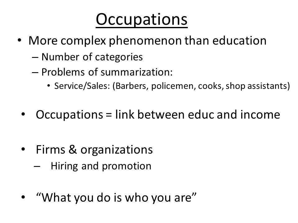 Occupations More complex phenomenon than education – Number of categories – Problems of summarization: Service/Sales: (Barbers, policemen, cooks, shop assistants) Occupations = link between educ and income Firms & organizations – Hiring and promotion What you do is who you are