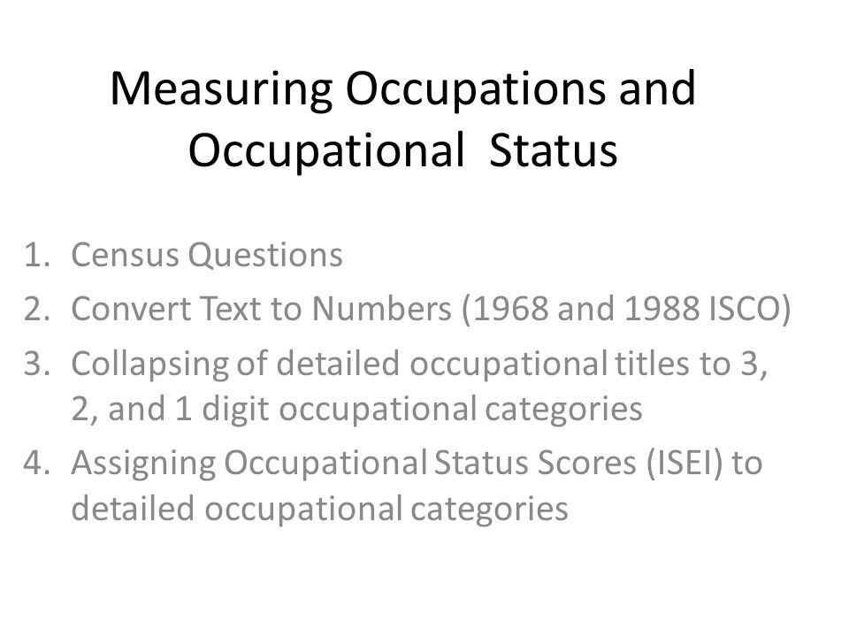 Measuring Occupations and Occupational Status 1.Census Questions 2.Convert Text to Numbers (1968 and 1988 ISCO) 3.Collapsing of detailed occupational titles to 3, 2, and 1 digit occupational categories 4.Assigning Occupational Status Scores (ISEI) to detailed occupational categories