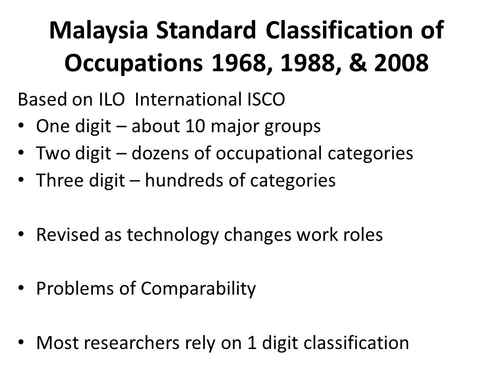 Malaysia Standard Classification of Occupations 1968, 1988, & 2008 Based on ILO International ISCO One digit – about 10 major groups Two digit – dozens of occupational categories Three digit – hundreds of categories Revised as technology changes work roles Problems of Comparability Most researchers rely on 1 digit classification