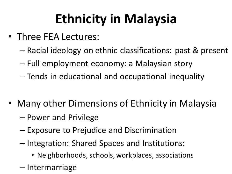 Ethnicity in Malaysia Three FEA Lectures: – Racial ideology on ethnic classifications: past & present – Full employment economy: a Malaysian story – Tends in educational and occupational inequality Many other Dimensions of Ethnicity in Malaysia – Power and Privilege – Exposure to Prejudice and Discrimination – Integration: Shared Spaces and Institutions: Neighborhoods, schools, workplaces, associations – Intermarriage