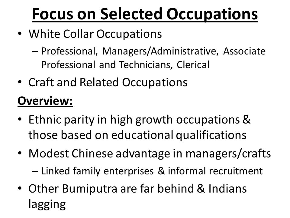 Focus on Selected Occupations White Collar Occupations – Professional, Managers/Administrative, Associate Professional and Technicians, Clerical Craft and Related Occupations Overview: Ethnic parity in high growth occupations & those based on educational qualifications Modest Chinese advantage in managers/crafts – Linked family enterprises & informal recruitment Other Bumiputra are far behind & Indians lagging