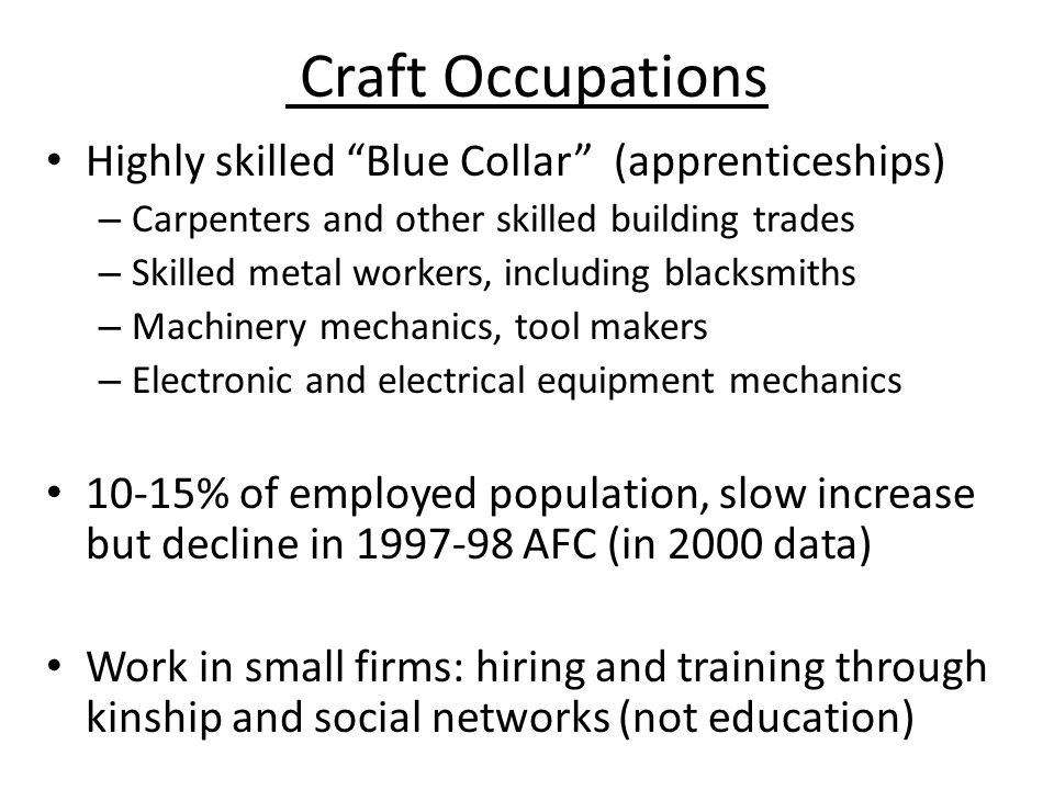 Craft Occupations Highly skilled Blue Collar (apprenticeships) – Carpenters and other skilled building trades – Skilled metal workers, including blacksmiths – Machinery mechanics, tool makers – Electronic and electrical equipment mechanics 10-15% of employed population, slow increase but decline in 1997-98 AFC (in 2000 data) Work in small firms: hiring and training through kinship and social networks (not education)
