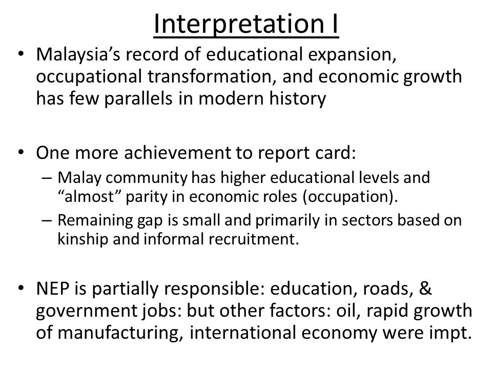 Interpretation I Malaysia's record of educational expansion, occupational transformation, and economic growth has few parallels in modern history One more achievement to report card: – Malay community has higher educational levels and almost parity in economic roles (occupation).