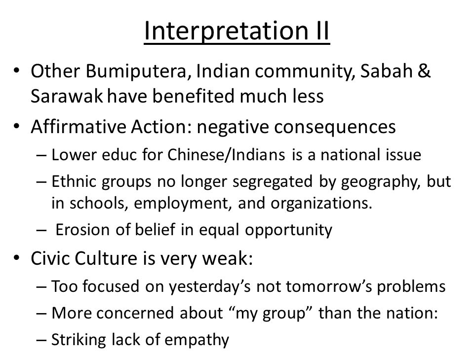 Interpretation II Other Bumiputera, Indian community, Sabah & Sarawak have benefited much less Affirmative Action: negative consequences – Lower educ for Chinese/Indians is a national issue – Ethnic groups no longer segregated by geography, but in schools, employment, and organizations.