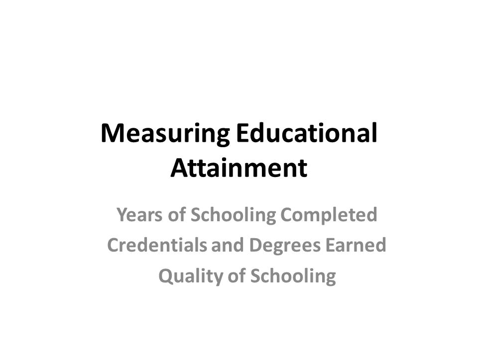 Measuring Educational Attainment Years of Schooling Completed Credentials and Degrees Earned Quality of Schooling