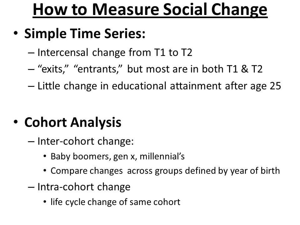 How to Measure Social Change Simple Time Series: – Intercensal change from T1 to T2 – exits, entrants, but most are in both T1 & T2 – Little change in educational attainment after age 25 Cohort Analysis – Inter-cohort change: Baby boomers, gen x, millennial's Compare changes across groups defined by year of birth – Intra-cohort change life cycle change of same cohort