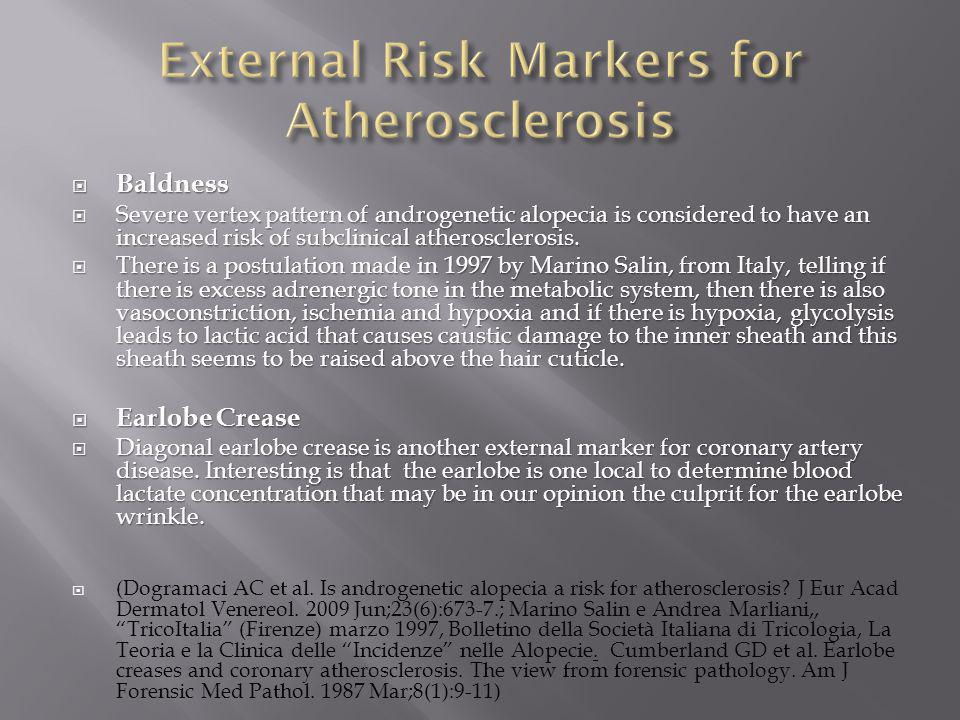  Baldness  Severe vertex pattern of androgenetic alopecia is considered to have an increased risk of subclinical atherosclerosis.  There is a postu
