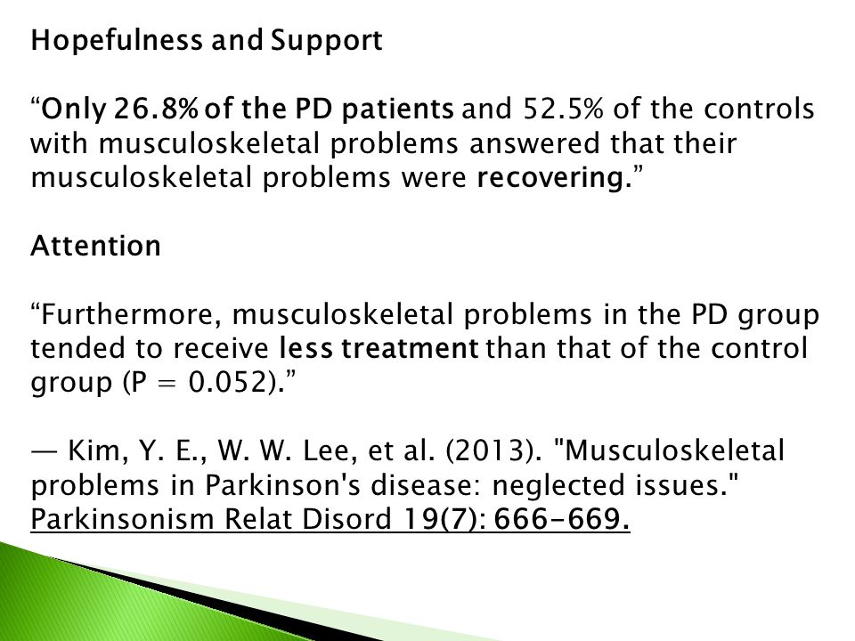 Hopefulness and Support Only 26.8% of the PD patients and 52.5% of the controls with musculoskeletal problems answered that their musculoskeletal problems were recovering. Attention Furthermore, musculoskeletal problems in the PD group tended to receive less treatment than that of the control group (P = 0.052). — Kim, Y.