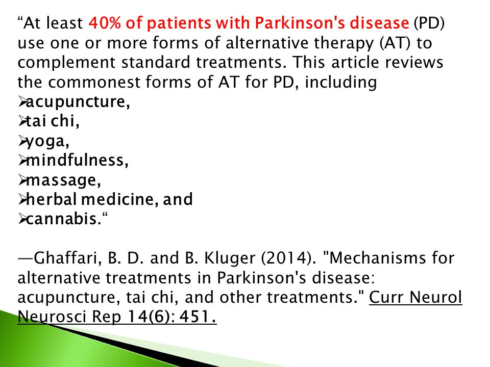At least 40% of patients with Parkinson s disease (PD) use one or more forms of alternative therapy (AT) to complement standard treatments.