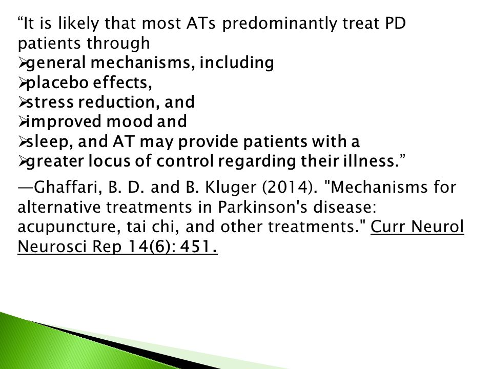 It is likely that most ATs predominantly treat PD patients through  general mechanisms, including  placebo effects,  stress reduction, and  improved mood and  sleep, and AT may provide patients with a  greater locus of control regarding their illness. —Ghaffari, B.
