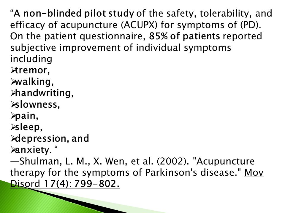 """""""A non-blinded pilot study of the safety, tolerability, and efficacy of acupuncture (ACUPX) for symptoms of (PD). On the patient questionnaire, 85% of"""