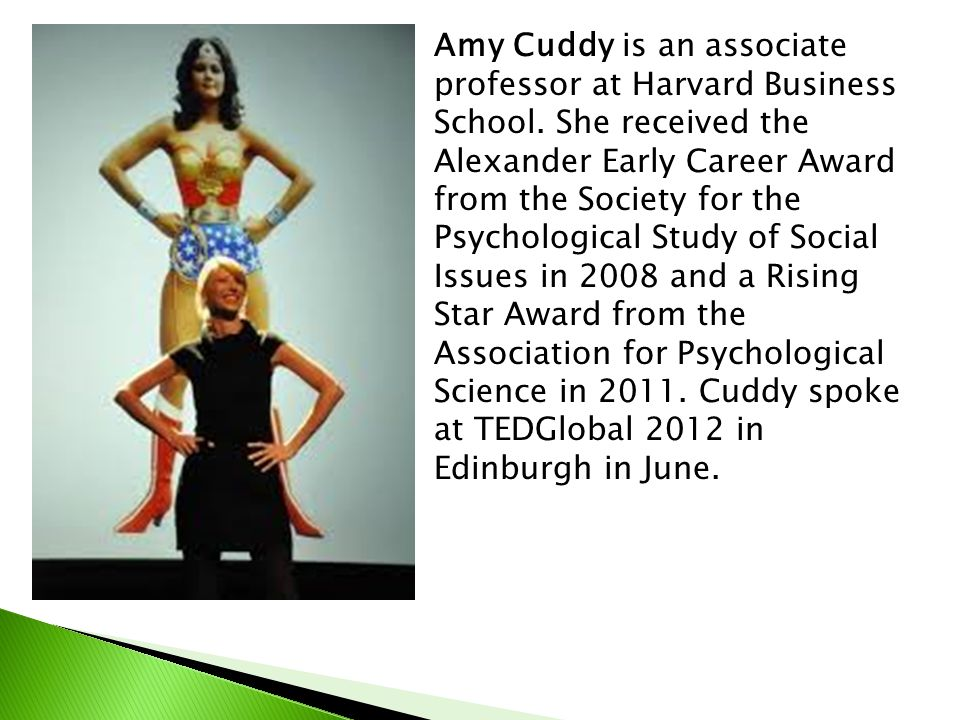 Amy Cuddy is an associate professor at Harvard Business School. She received the Alexander Early Career Award from the Society for the Psychological S